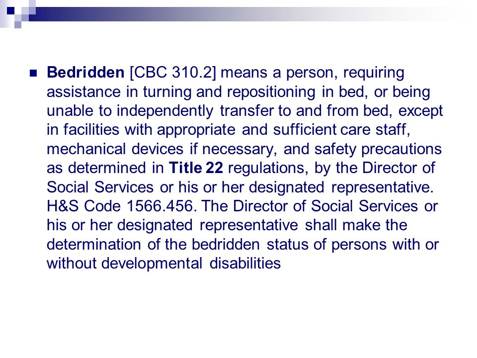 Bedridden [CBC 310.2] means a person, requiring assistance in turning and repositioning in bed, or being unable to independently transfer to and from bed, except in facilities with appropriate and sufficient care staff, mechanical devices if necessary, and safety precautions as determined in Title 22 regulations, by the Director of Social Services or his or her designated representative.